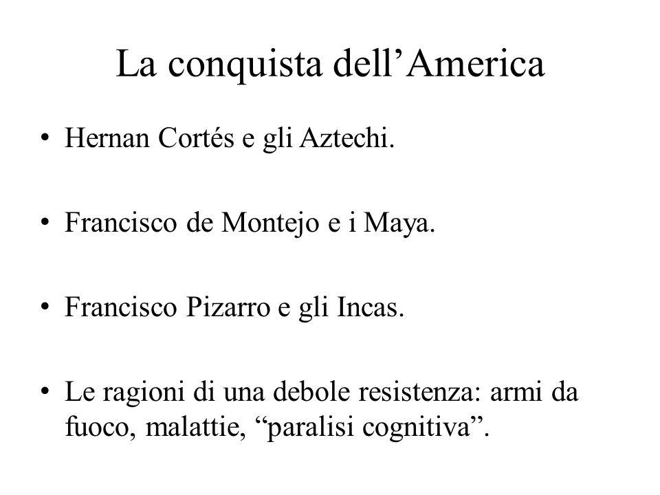 La conquista dell'America Hernan Cortés e gli Aztechi. Francisco de Montejo e i Maya. Francisco Pizarro e gli Incas. Le ragioni di una debole resisten
