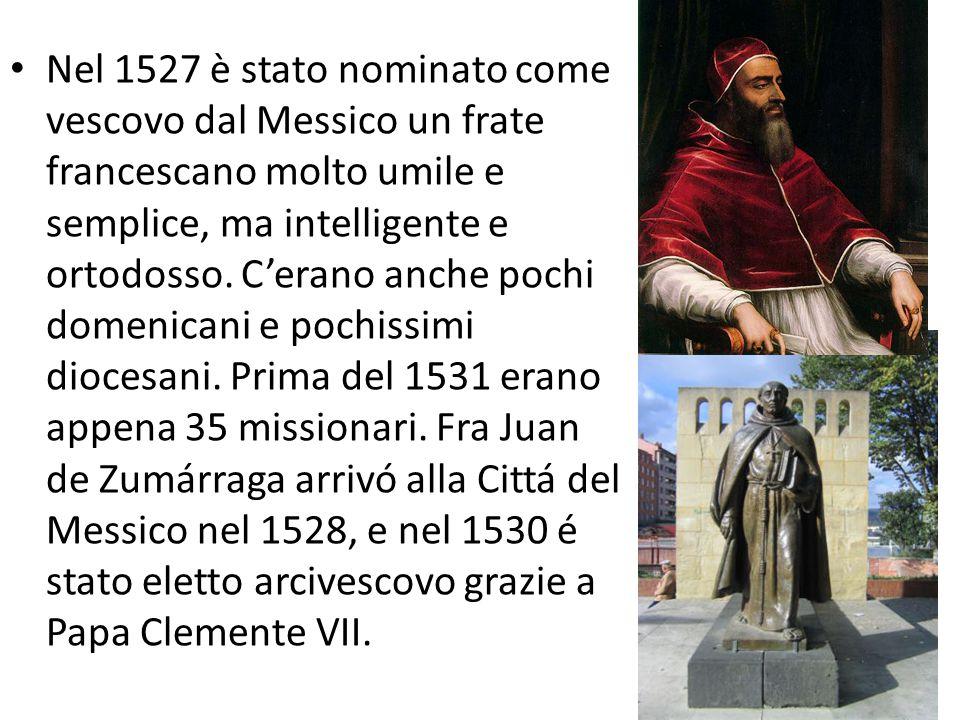 Nel 1527 è stato nominato come vescovo dal Messico un frate francescano molto umile e semplice, ma intelligente e ortodosso. C'erano anche pochi domen