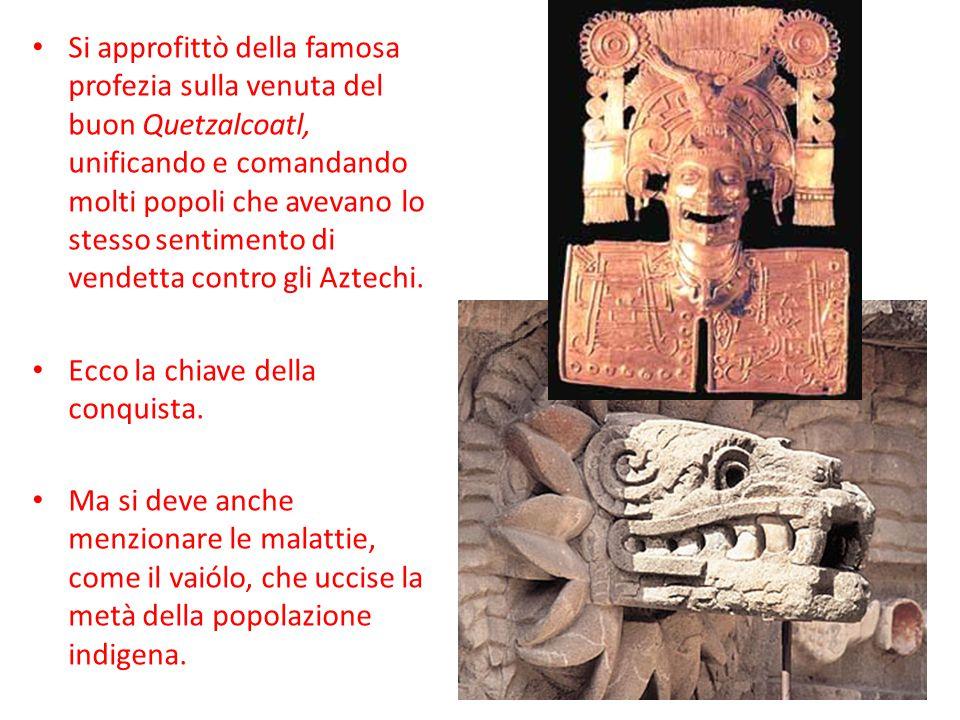 Si approfittò della famosa profezia sulla venuta del buon Quetzalcoatl, unificando e comandando molti popoli che avevano lo stesso sentimento di vende
