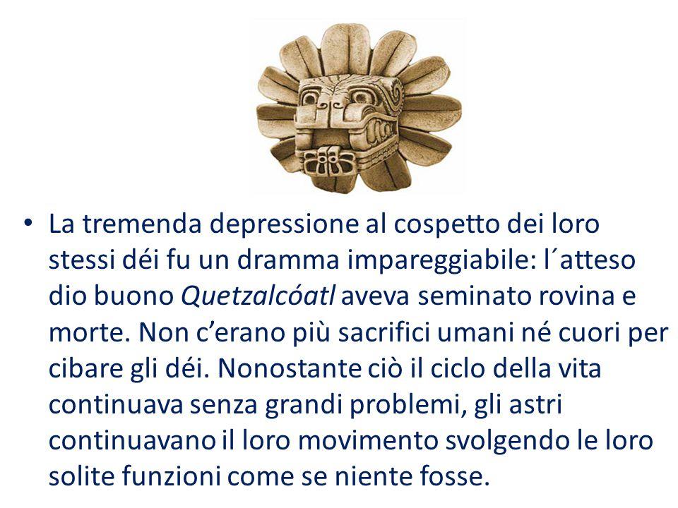 La tremenda depressione al cospetto dei loro stessi déi fu un dramma impareggiabile: l´atteso dio buono Quetzalcóatl aveva seminato rovina e morte. No
