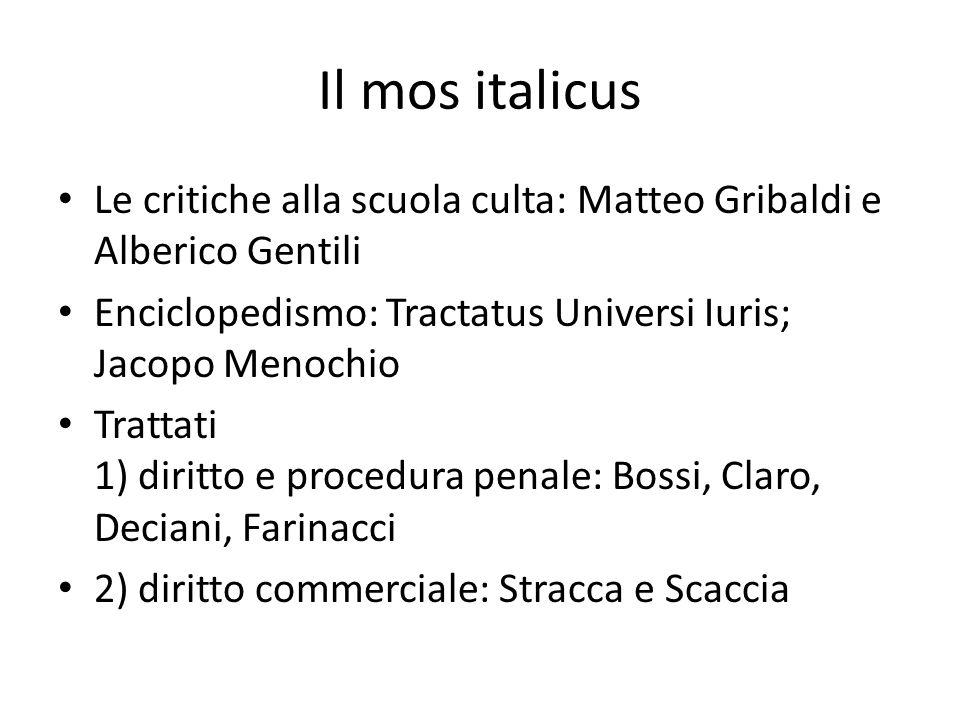 Il mos italicus Le critiche alla scuola culta: Matteo Gribaldi e Alberico Gentili Enciclopedismo: Tractatus Universi Iuris; Jacopo Menochio Trattati 1