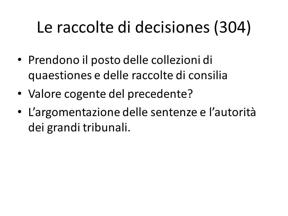 Le raccolte di decisiones (304) Prendono il posto delle collezioni di quaestiones e delle raccolte di consilia Valore cogente del precedente? L'argome