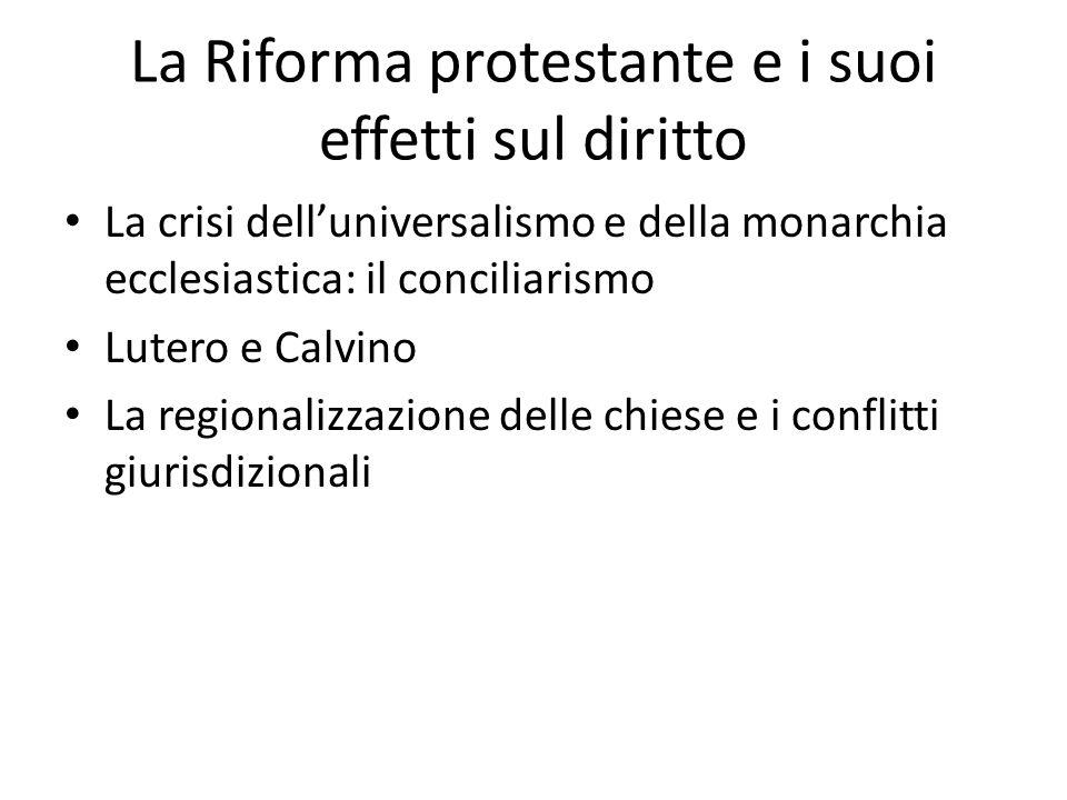 La Riforma protestante e i suoi effetti sul diritto La crisi dell'universalismo e della monarchia ecclesiastica: il conciliarismo Lutero e Calvino La