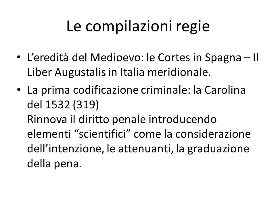 Le compilazioni regie L'eredità del Medioevo: le Cortes in Spagna – Il Liber Augustalis in Italia meridionale. La prima codificazione criminale: la Ca