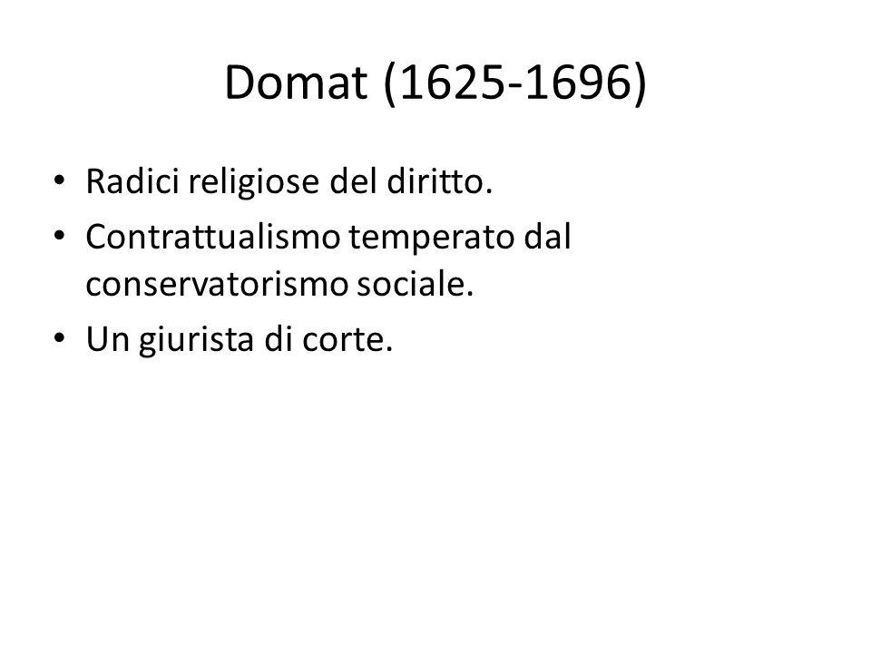 Domat (1625-1696) Radici religiose del diritto. Contrattualismo temperato dal conservatorismo sociale. Un giurista di corte.