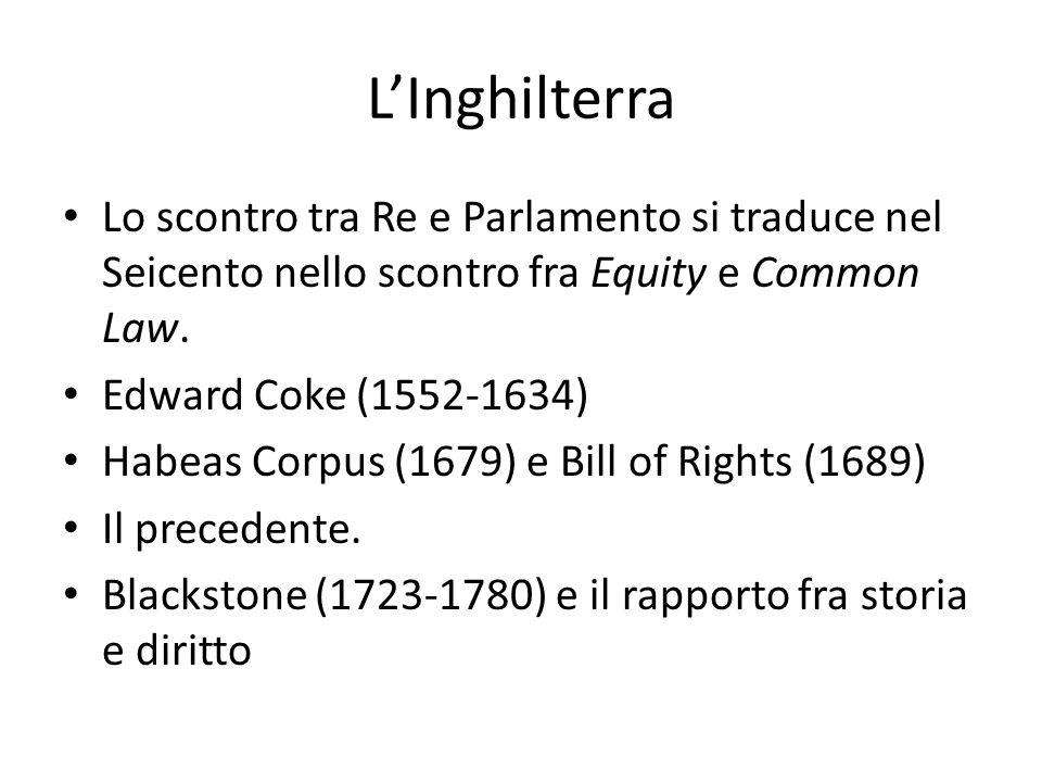 L'Inghilterra Lo scontro tra Re e Parlamento si traduce nel Seicento nello scontro fra Equity e Common Law. Edward Coke (1552-1634) Habeas Corpus (167