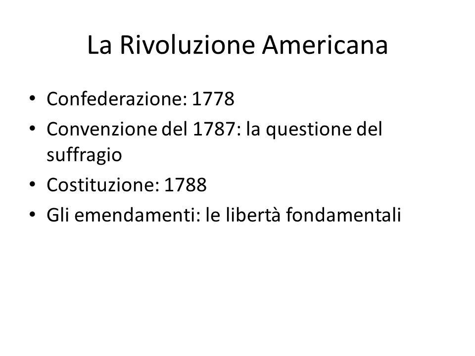 La Rivoluzione Americana Confederazione: 1778 Convenzione del 1787: la questione del suffragio Costituzione: 1788 Gli emendamenti: le libertà fondamen