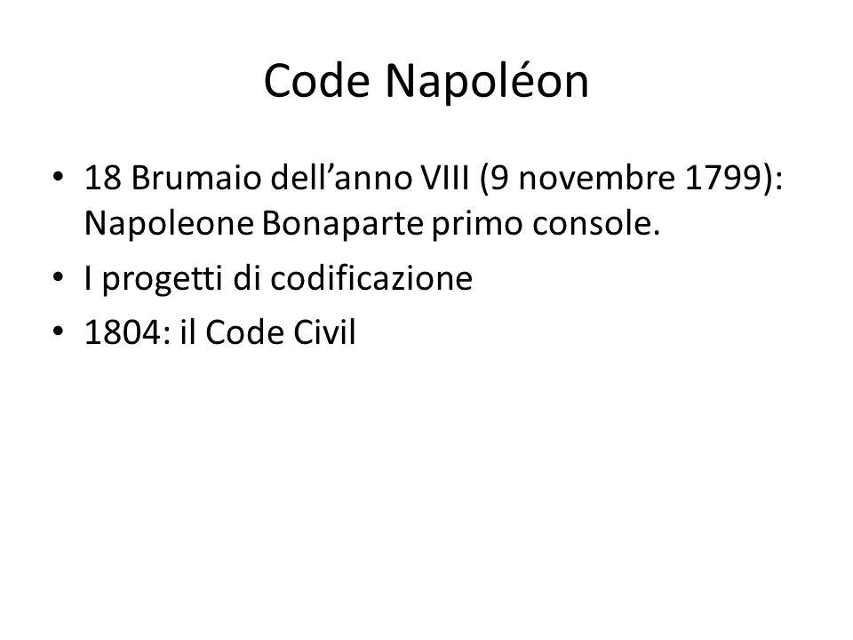 Code Napoléon 18 Brumaio dell'anno VIII (9 novembre 1799): Napoleone Bonaparte primo console. I progetti di codificazione 1804: il Code Civil