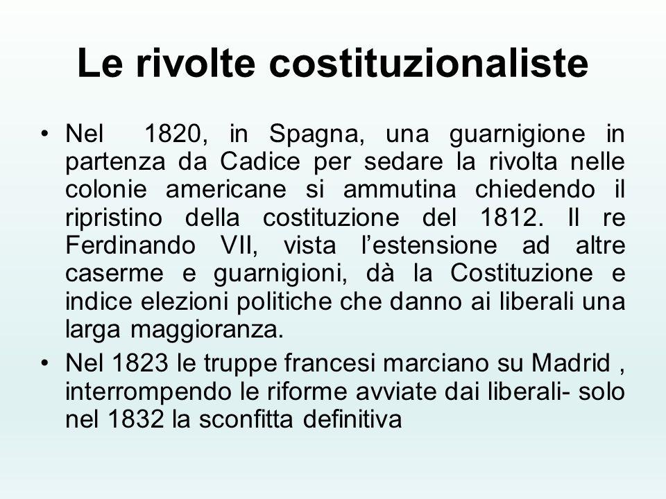Le rivolte costituzionaliste Nel 1820, in Spagna, una guarnigione in partenza da Cadice per sedare la rivolta nelle colonie americane si ammutina chie