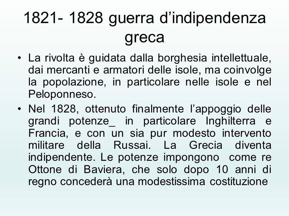 1821- 1828 guerra d'indipendenza greca La rivolta è guidata dalla borghesia intellettuale, dai mercanti e armatori delle isole, ma coinvolge la popola