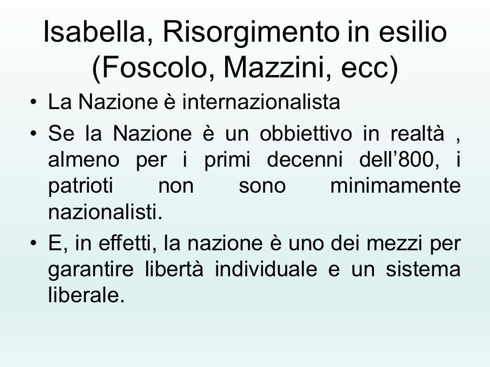 Isabella, Risorgimento in esilio (Foscolo, Mazzini, ecc) La Nazione è internazionalista Se la Nazione è un obbiettivo in realtà, almeno per i primi de