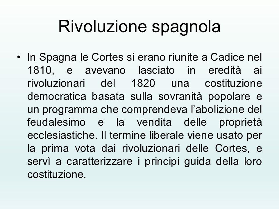 Rivoluzione spagnola In Spagna le Cortes si erano riunite a Cadice nel 1810, e avevano lasciato in eredità ai rivoluzionari del 1820 una costituzione