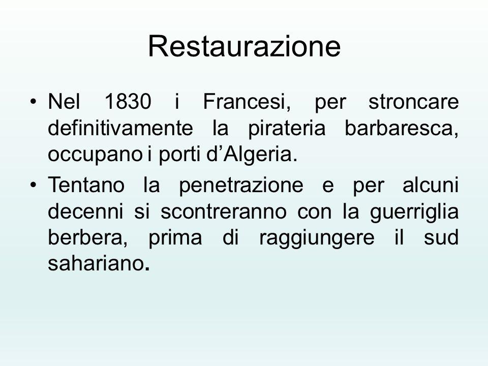 Restaurazione Nel 1830 i Francesi, per stroncare definitivamente la pirateria barbaresca, occupano i porti d'Algeria. Tentano la penetrazione e per al
