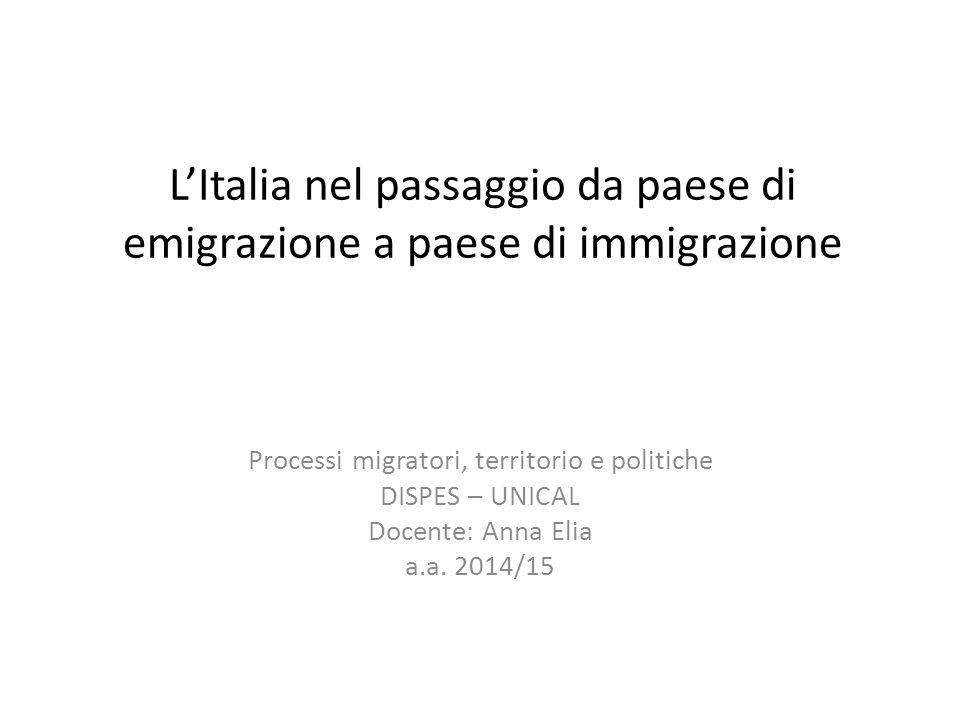 L'Italia nel passaggio da paese di emigrazione a paese di immigrazione Processi migratori, territorio e politiche DISPES – UNICAL Docente: Anna Elia a.a.