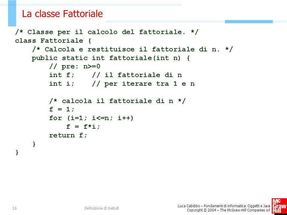 Luca Cabibbo – Fondamenti di informatica: Oggetti e Java Copyright © 2004 – The McGraw-Hill Companies srl Definizione di metodi16 La classe Fattoriale /* Classe per il calcolo del fattoriale.