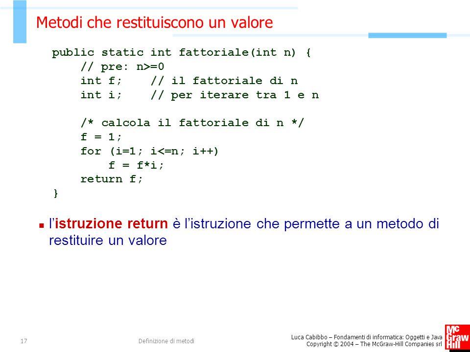 Luca Cabibbo – Fondamenti di informatica: Oggetti e Java Copyright © 2004 – The McGraw-Hill Companies srl Definizione di metodi17 Metodi che restituiscono un valore public static int fattoriale(int n) { // pre: n>=0 int f; // il fattoriale di n int i; // per iterare tra 1 e n /* calcola il fattoriale di n */ f = 1; for (i=1; i<=n; i++) f = f*i; return f; } l'istruzione return è l'istruzione che permette a un metodo di restituire un valore
