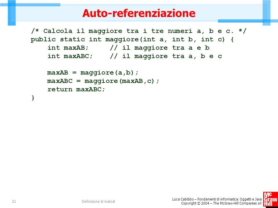 Luca Cabibbo – Fondamenti di informatica: Oggetti e Java Copyright © 2004 – The McGraw-Hill Companies srl Definizione di metodi21 Auto-referenziazione /* Calcola il maggiore tra i tre numeri a, b e c.