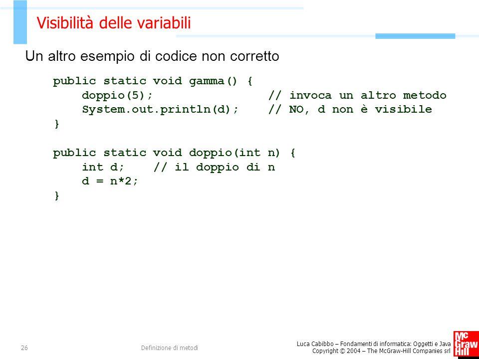Luca Cabibbo – Fondamenti di informatica: Oggetti e Java Copyright © 2004 – The McGraw-Hill Companies srl Definizione di metodi26 Visibilità delle variabili Un altro esempio di codice non corretto public static void gamma() { doppio(5); // invoca un altro metodo System.out.println(d); // NO, d non è visibile } public static void doppio(int n) { int d; // il doppio di n d = n*2; }