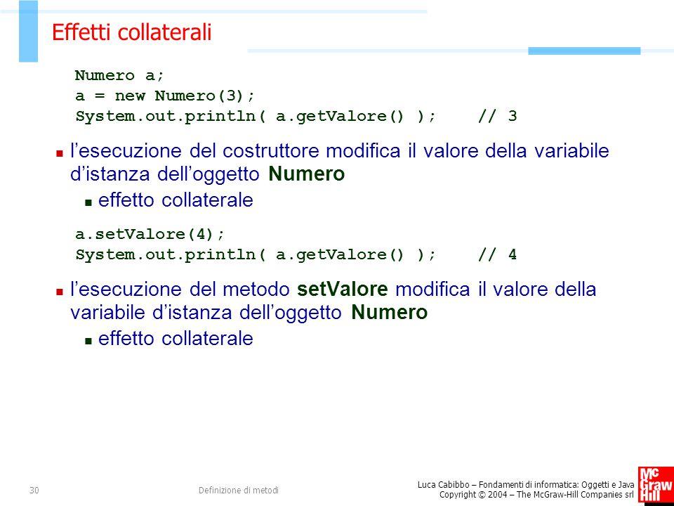 Luca Cabibbo – Fondamenti di informatica: Oggetti e Java Copyright © 2004 – The McGraw-Hill Companies srl Definizione di metodi30 Effetti collaterali Numero a; a = new Numero(3); System.out.println( a.getValore() ); // 3 l'esecuzione del costruttore modifica il valore della variabile d'istanza dell'oggetto Numero effetto collaterale a.setValore(4); System.out.println( a.getValore() ); // 4 l'esecuzione del metodo setValore modifica il valore della variabile d'istanza dell'oggetto Numero effetto collaterale