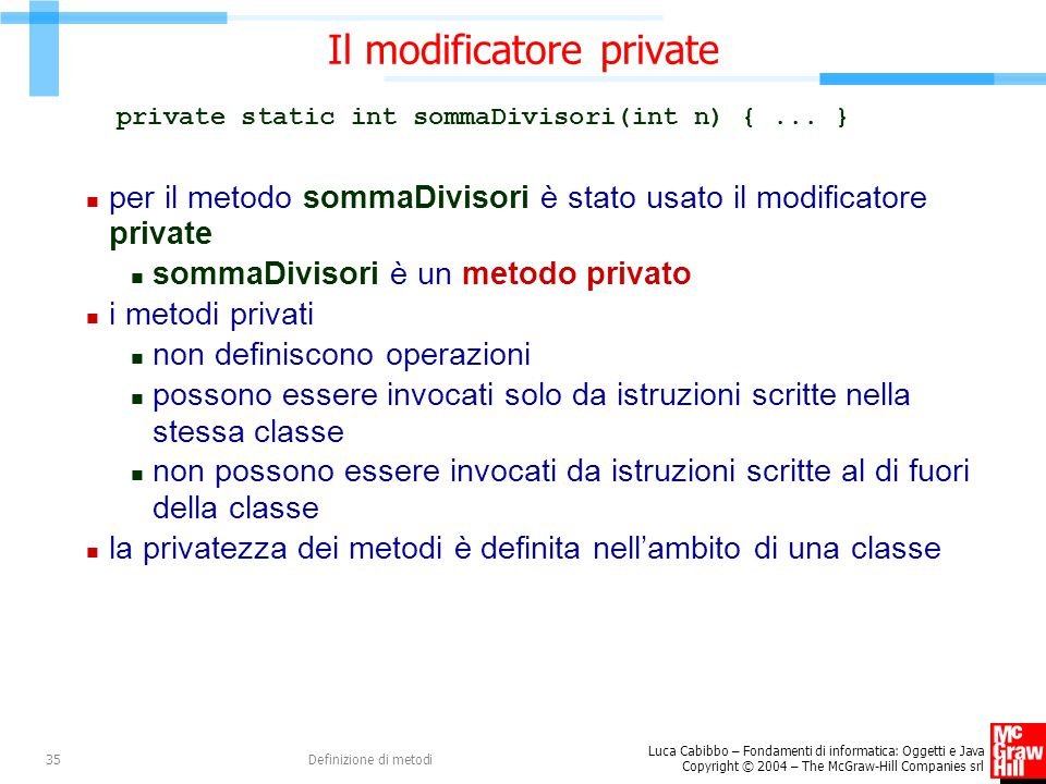 Luca Cabibbo – Fondamenti di informatica: Oggetti e Java Copyright © 2004 – The McGraw-Hill Companies srl Definizione di metodi35 Il modificatore private private static int sommaDivisori(int n) {...