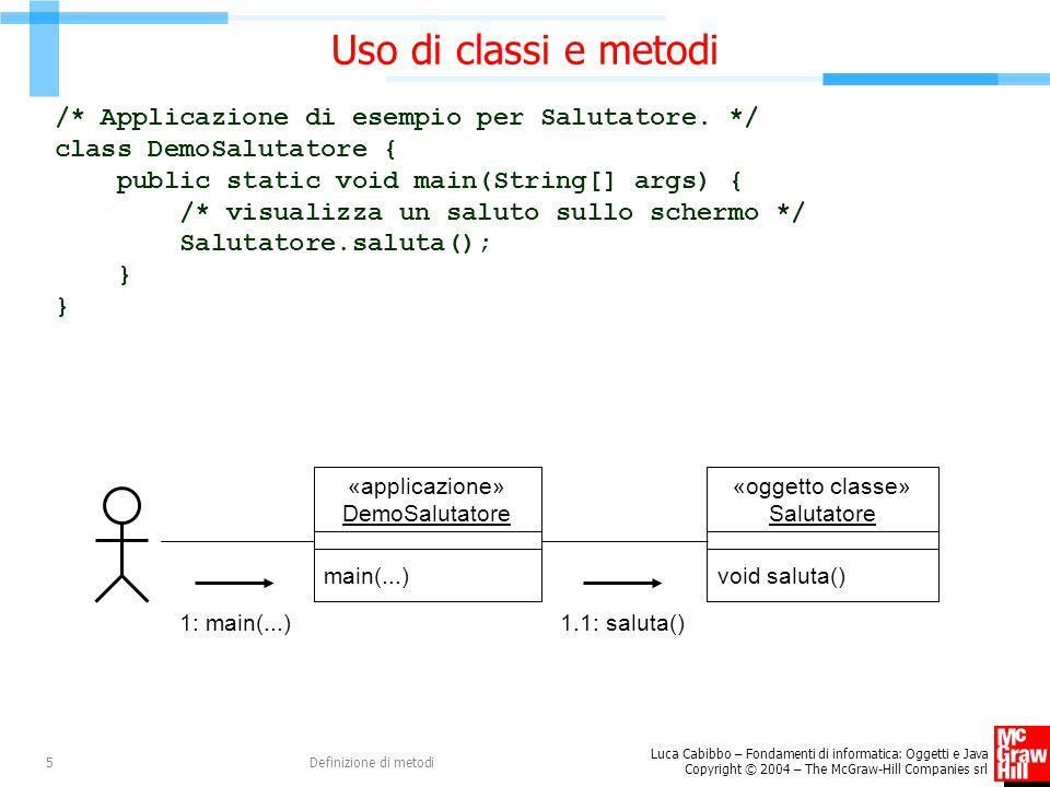 Luca Cabibbo – Fondamenti di informatica: Oggetti e Java Copyright © 2004 – The McGraw-Hill Companies srl Definizione di metodi5 Uso di classi e metodi /* Applicazione di esempio per Salutatore.