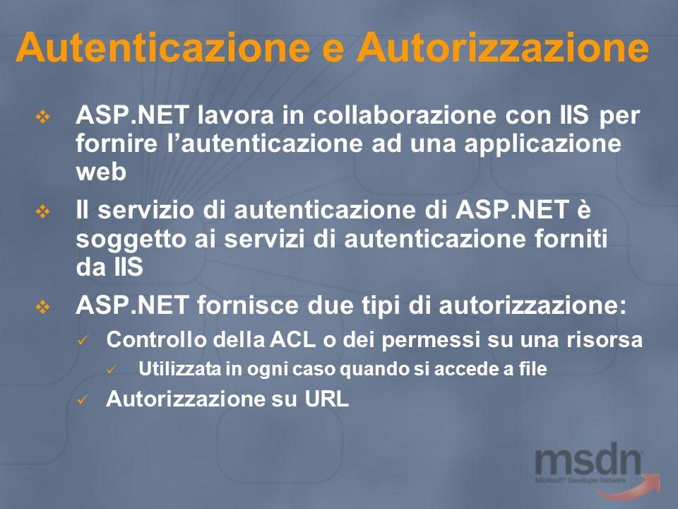 Autenticazione e Autorizzazione  ASP.NET lavora in collaborazione con IIS per fornire l'autenticazione ad una applicazione web  Il servizio di autenticazione di ASP.NET è soggetto ai servizi di autenticazione forniti da IIS  ASP.NET fornisce due tipi di autorizzazione: Controllo della ACL o dei permessi su una risorsa Utilizzata in ogni caso quando si accede a file Autorizzazione su URL