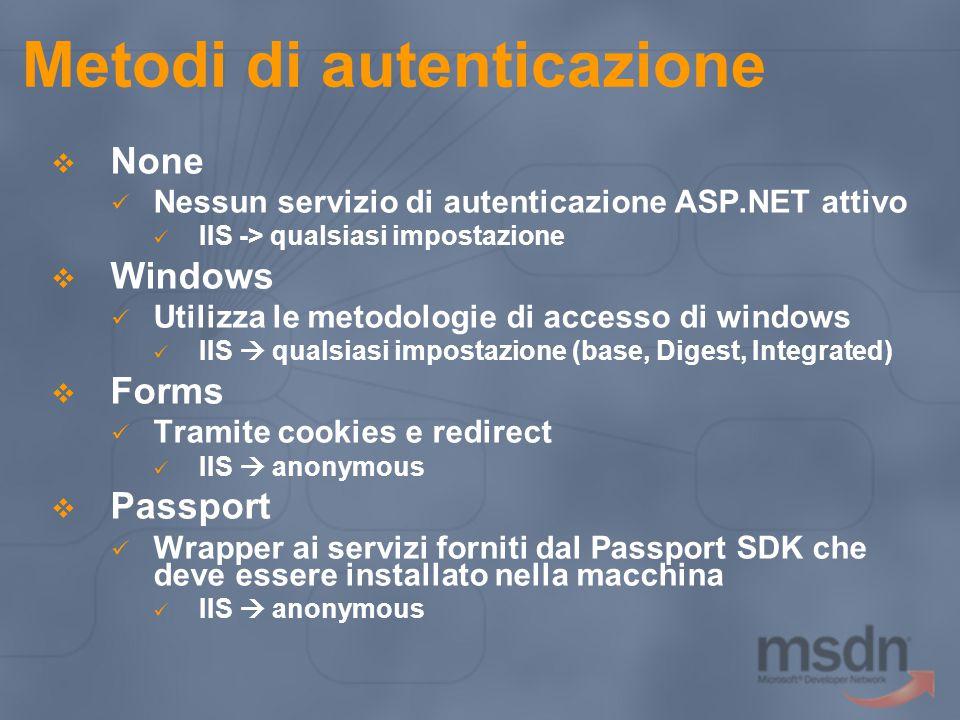 Metodi di autenticazione  None Nessun servizio di autenticazione ASP.NET attivo IIS -> qualsiasi impostazione  Windows Utilizza le metodologie di accesso di windows IIS  qualsiasi impostazione (base, Digest, Integrated)  Forms Tramite cookies e redirect IIS  anonymous  Passport Wrapper ai servizi forniti dal Passport SDK che deve essere installato nella macchina IIS  anonymous