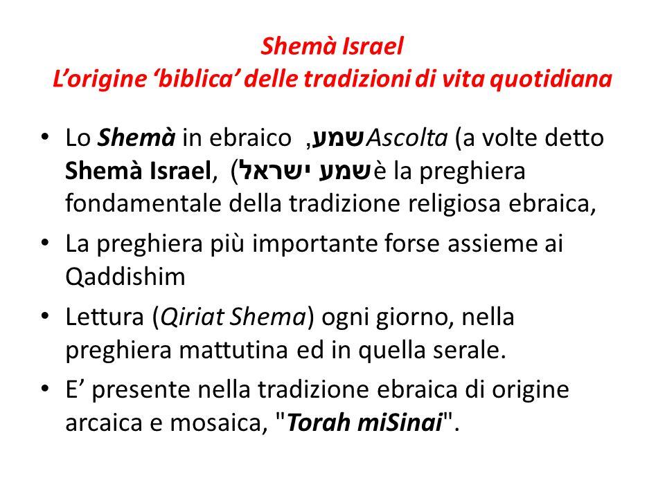 Shemà Israel L'origine 'biblica' delle tradizioni di vita quotidiana Lo Shemà in ebraico שמע, Ascolta (a volte detto Shemà Israel, שמע ישראל ) è la pr
