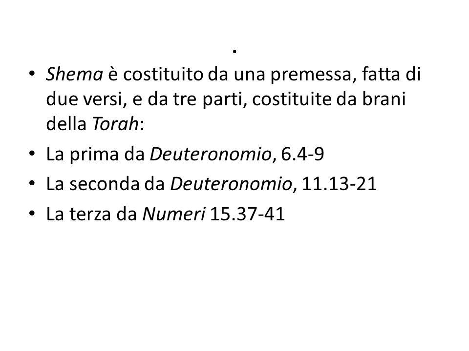 . Shema è costituito da una premessa, fatta di due versi, e da tre parti, costituite da brani della Torah: La prima da Deuteronomio, 6.4-9 La seconda