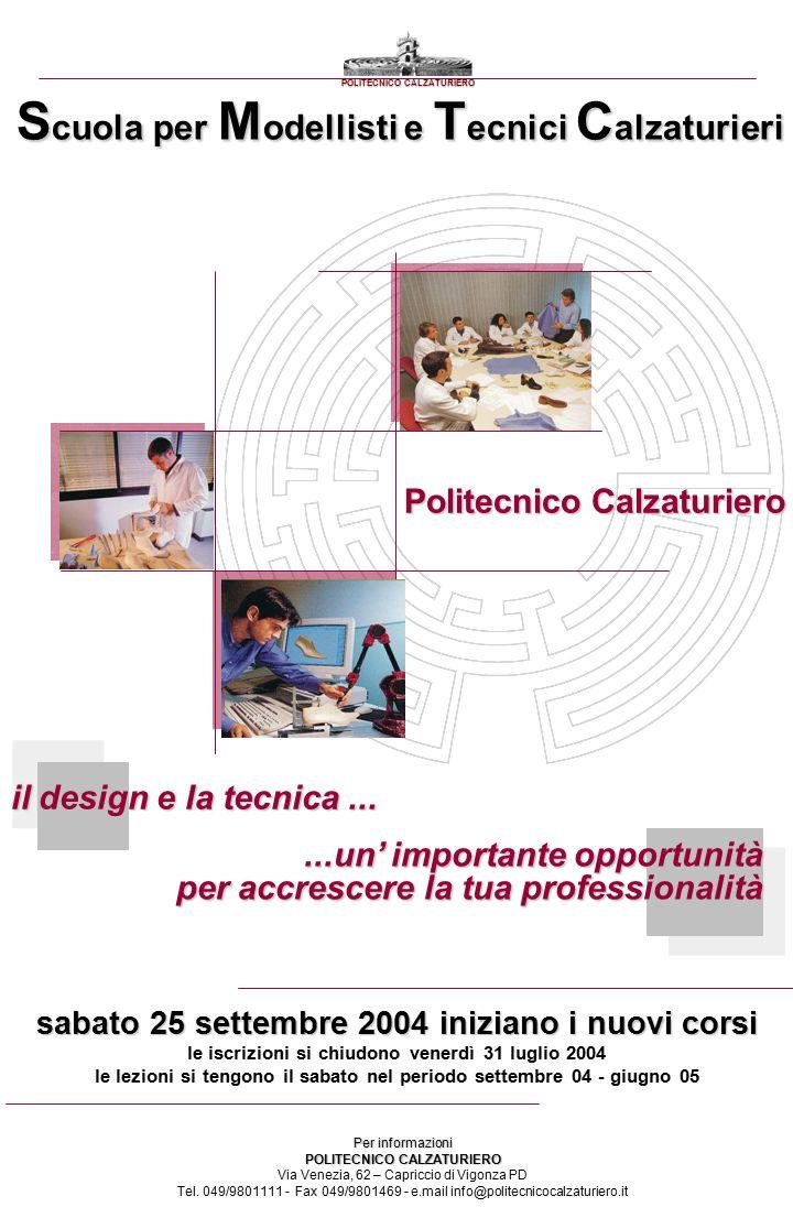 il design e la tecnica......un' importante opportunità per accrescere la tua professionalità S cuola per M odellisti e T ecnici C alzaturieri POLITECNICO CALZATURIERO sabato 25 settembre 2004 iniziano i nuovi corsi le iscrizioni si chiudono venerdì 31 luglio 2004 le lezioni si tengono il sabato nel periodo settembre 04 - giugno 05 Per informazioni POLITECNICO CALZATURIERO Via Venezia, 62 – Capriccio di Vigonza PD Tel.