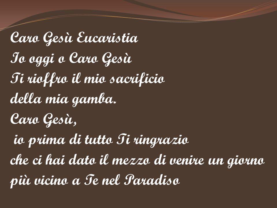 Caro Gesù Eucaristia Io oggi o Caro Gesù Ti rioffro il mio sacrificio della mia gamba. Caro Gesù, io prima di tutto Ti ringrazio che ci hai dato il me