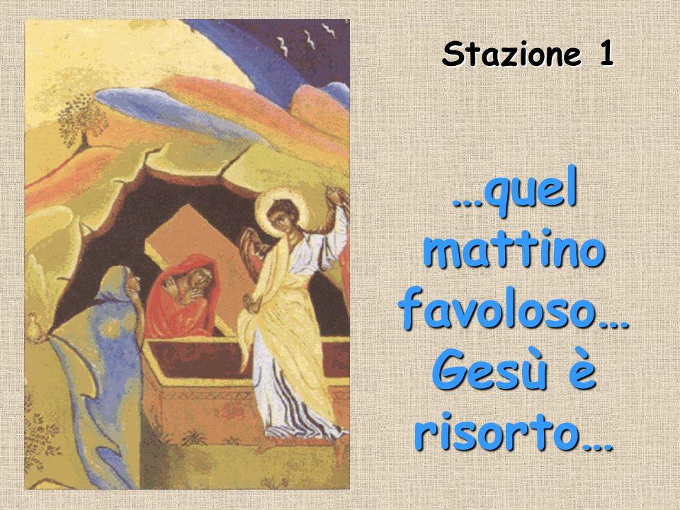 Stazione 1 Stazione 1 …quel mattino favoloso… Gesù è risorto…