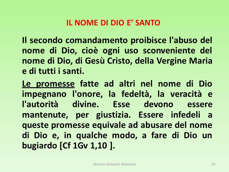 IL NOME DI DIO E' SANTO Il secondo comandamento proibisce l abuso del nome di Dio, cioè ogni uso sconveniente del nome di Dio, di Gesù Cristo, della Vergine Maria e di tutti i santi.