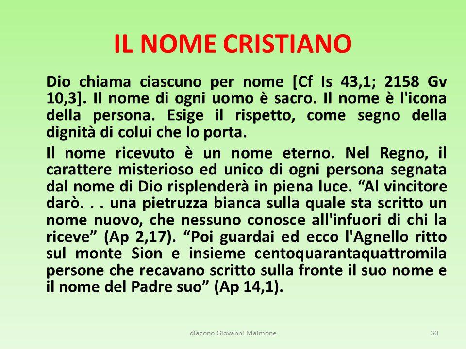 IL NOME CRISTIANO Dio chiama ciascuno per nome [Cf Is 43,1; 2158 Gv 10,3]. Il nome di ogni uomo è sacro. Il nome è l'icona della persona. Esige il ris
