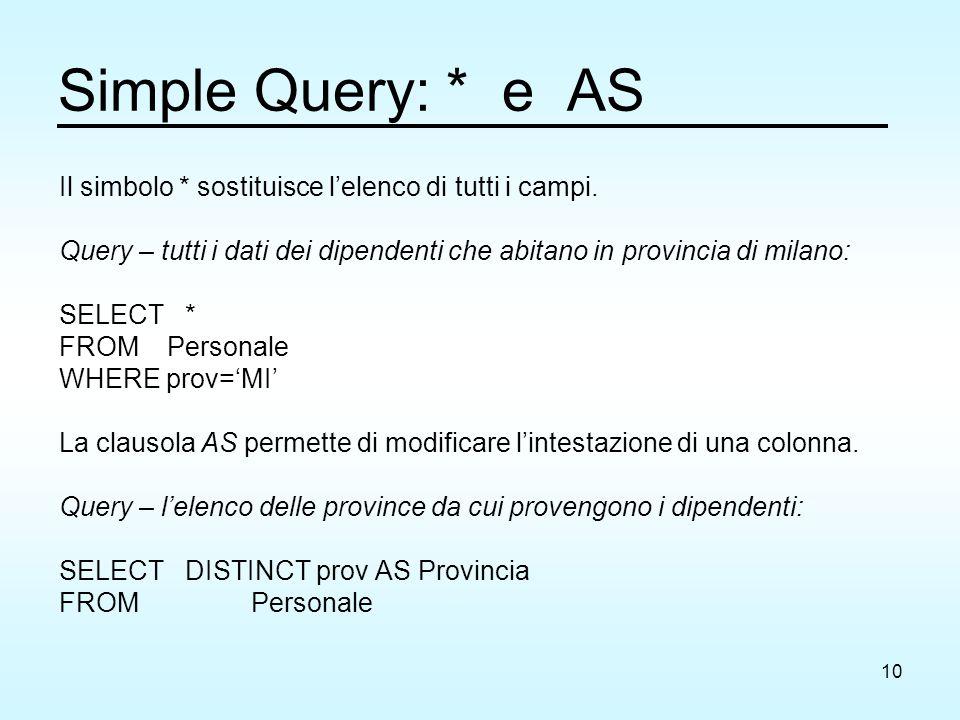 10 Simple Query: * e AS Il simbolo * sostituisce l'elenco di tutti i campi. Query – tutti i dati dei dipendenti che abitano in provincia di milano: SE