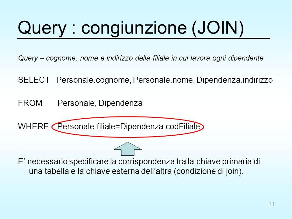 11 Query : congiunzione (JOIN) Query – cognome, nome e indirizzo della filiale in cui lavora ogni dipendente SELECT Personale.cognome, Personale.nome, Dipendenza.indirizzo FROM Personale, Dipendenza WHERE Personale.filiale=Dipendenza.codFiliale E' necessario specificare la corrispondenza tra la chiave primaria di una tabella e la chiave esterna dell'altra (condizione di join).