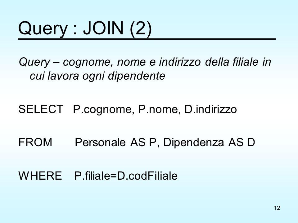 12 Query : JOIN (2) Query – cognome, nome e indirizzo della filiale in cui lavora ogni dipendente SELECT P.cognome, P.nome, D.indirizzo FROM Personale AS P, Dipendenza AS D WHERE P.filiale=D.codFiliale