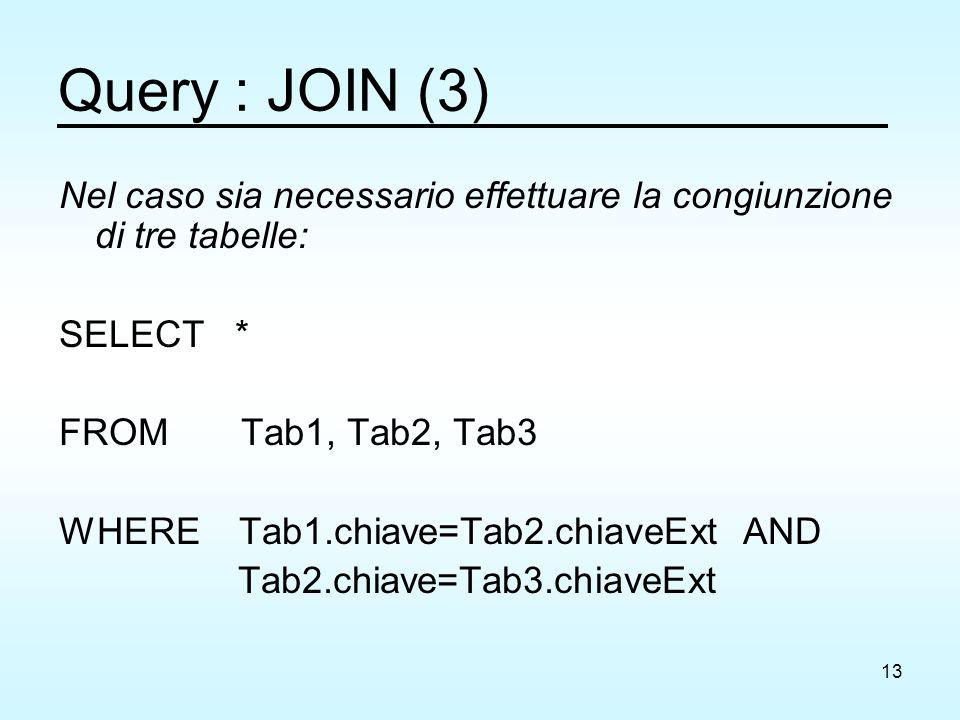 13 Query : JOIN (3) Nel caso sia necessario effettuare la congiunzione di tre tabelle: SELECT * FROM Tab1, Tab2, Tab3 WHERE Tab1.chiave=Tab2.chiaveExt AND Tab2.chiave=Tab3.chiaveExt