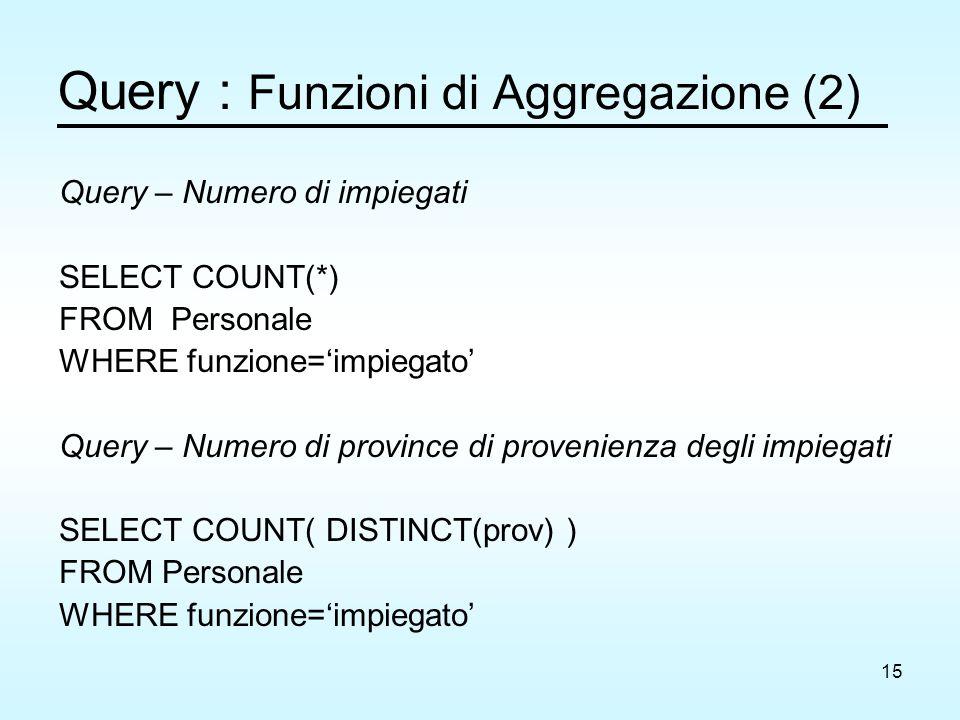 15 Query : Funzioni di Aggregazione (2) Query – Numero di impiegati SELECT COUNT(*) FROM Personale WHERE funzione='impiegato' Query – Numero di province di provenienza degli impiegati SELECT COUNT( DISTINCT(prov) ) FROM Personale WHERE funzione='impiegato'