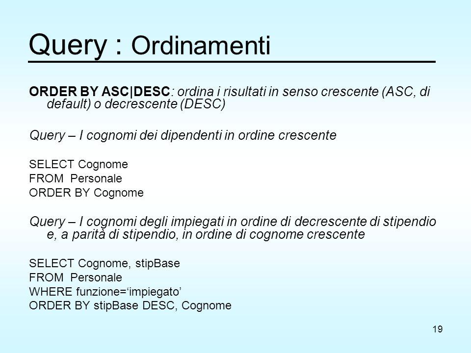 19 Query : Ordinamenti ORDER BY ASC|DESC: ordina i risultati in senso crescente (ASC, di default) o decrescente (DESC) Query – I cognomi dei dipendent