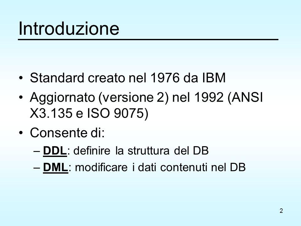 2 Introduzione Standard creato nel 1976 da IBM Aggiornato (versione 2) nel 1992 (ANSI X3.135 e ISO 9075) Consente di: –DDL: definire la struttura del