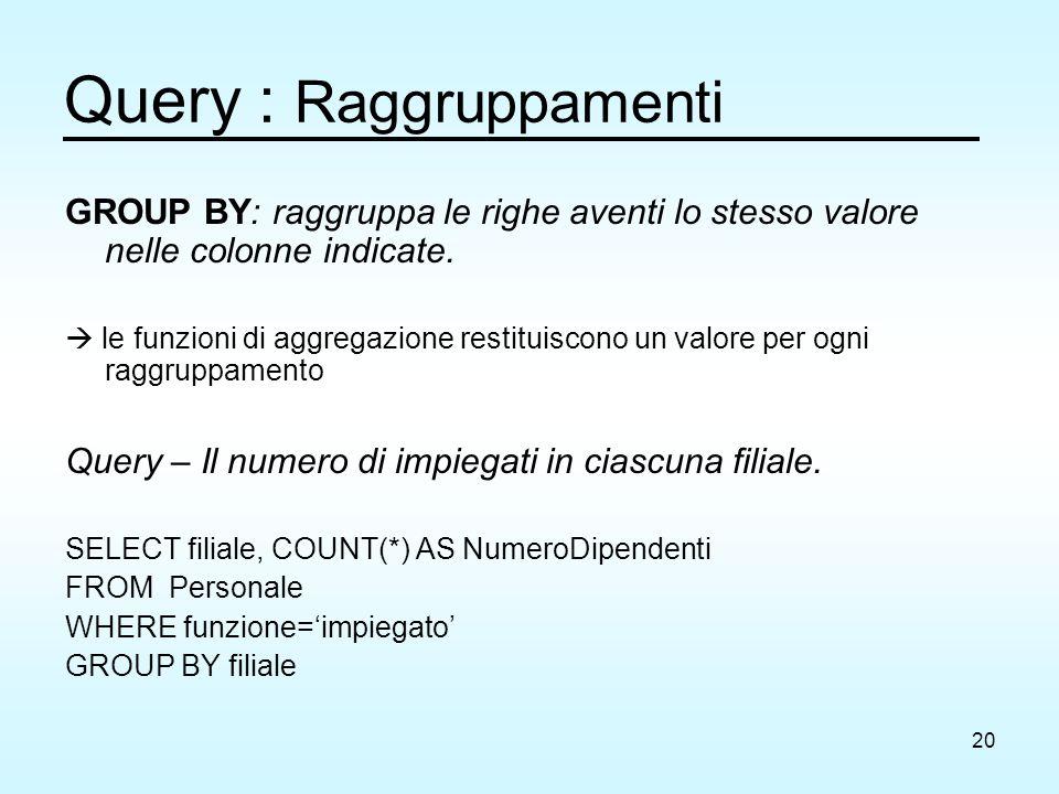 20 Query : Raggruppamenti GROUP BY: raggruppa le righe aventi lo stesso valore nelle colonne indicate.  le funzioni di aggregazione restituiscono un