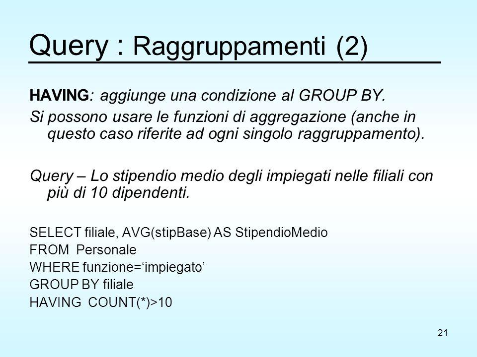 21 Query : Raggruppamenti (2) HAVING: aggiunge una condizione al GROUP BY. Si possono usare le funzioni di aggregazione (anche in questo caso riferite