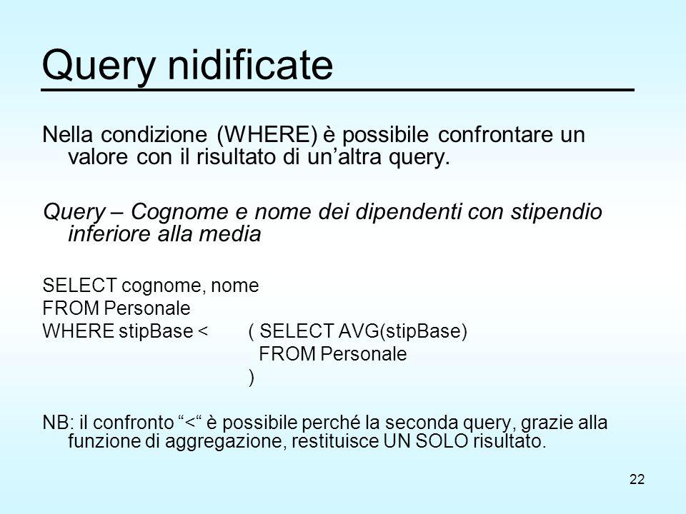 22 Query nidificate Nella condizione (WHERE) è possibile confrontare un valore con il risultato di un'altra query. Query – Cognome e nome dei dipenden