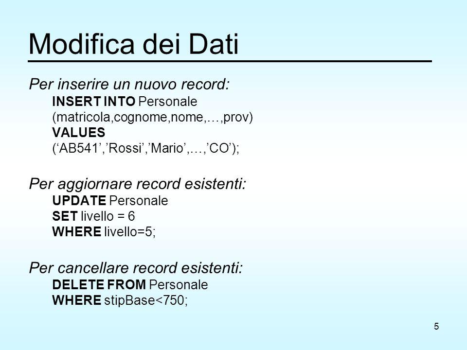 5 Modifica dei Dati Per inserire un nuovo record: INSERT INTO Personale (matricola,cognome,nome,…,prov) VALUES ('AB541','Rossi','Mario',…,'CO'); Per aggiornare record esistenti: UPDATE Personale SET livello = 6 WHERE livello=5; Per cancellare record esistenti: DELETE FROM Personale WHERE stipBase<750;