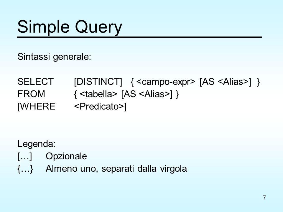 7 Simple Query Sintassi generale: SELECT [DISTINCT] { [AS ] } FROM { [AS ] } [WHERE ] Legenda: […]Opzionale {…}Almeno uno, separati dalla virgola