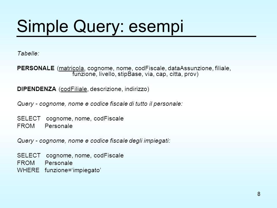 8 Simple Query: esempi Tabelle: PERSONALE (matricola, cognome, nome, codFiscale, dataAssunzione, filiale, funzione, livello, stipBase, via, cap, citta, prov) DIPENDENZA (codFiliale, descrizione, indirizzo) Query - cognome, nome e codice fiscale di tutto il personale: SELECT cognome, nome, codFiscale FROM Personale Query - cognome, nome e codice fiscale degli impiegati: SELECT cognome, nome, codFiscale FROM Personale WHEREfunzione='impiegato'