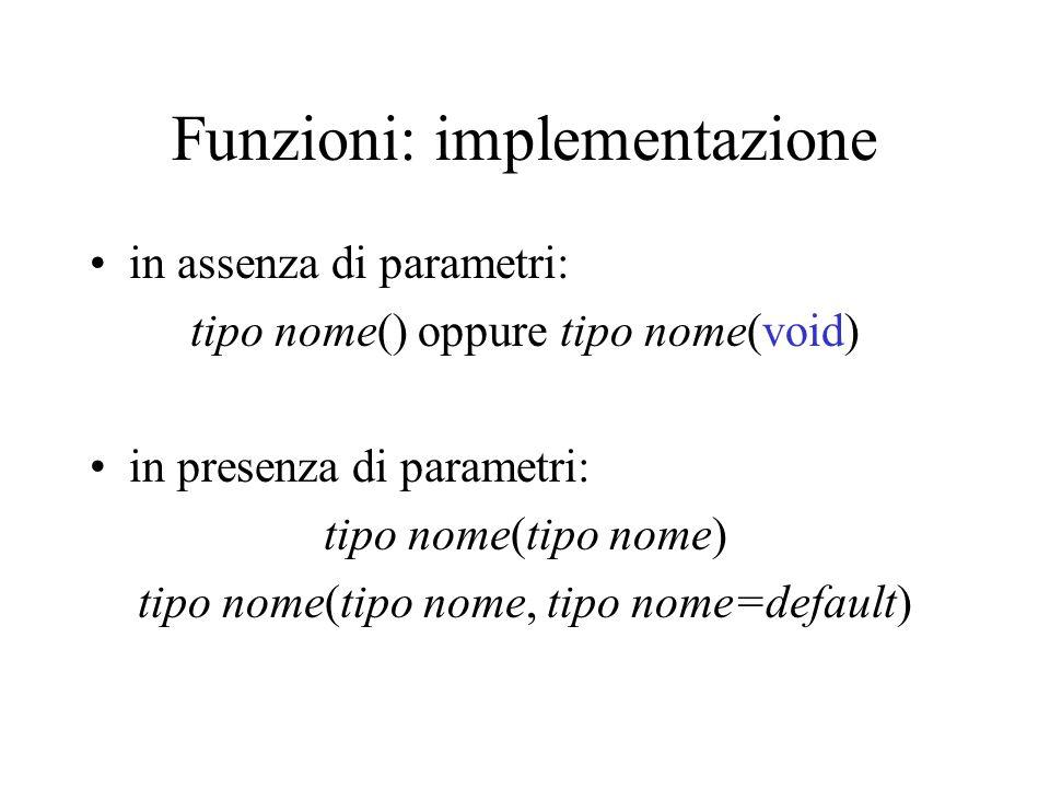 Funzioni: implementazione in assenza di parametri: tipo nome() oppure tipo nome(void) in presenza di parametri: tipo nome(tipo nome) tipo nome(tipo nome, tipo nome=default)