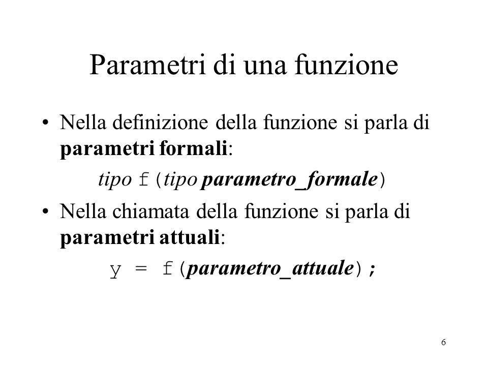 Parametri di una funzione Nella definizione della funzione si parla di parametri formali: tipo f( tipo parametro_formale ) Nella chiamata della funzione si parla di parametri attuali: y = f( parametro_attuale ); 6