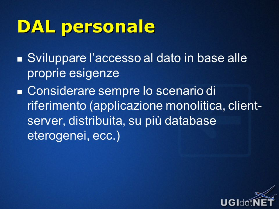 DAL personale Sviluppare l'accesso al dato in base alle proprie esigenze Considerare sempre lo scenario di riferimento (applicazione monolitica, client- server, distribuita, su più database eterogenei, ecc.)